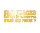 50 IMAGES ETONNANTES VRAI OU FAUX?